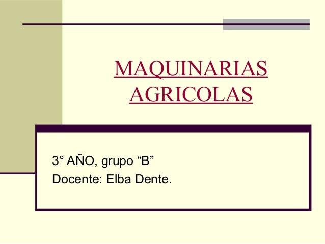 """MAQUINARIAS AGRICOLAS 3° AÑO, grupo """"B"""" Docente: Elba Dente."""