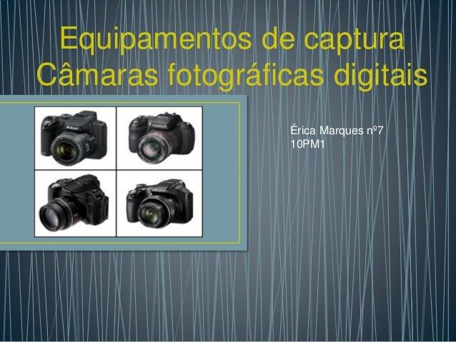 Equipamentos de captura Câmaras fotográficas digitais Érica Marques nº7 10PM1