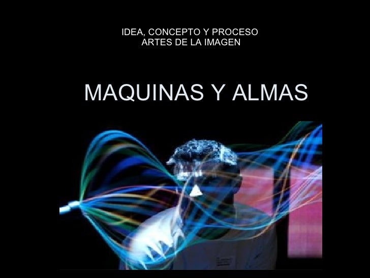 MAQUINAS Y ALMAS IDEA, CONCEPTO Y PROCESO  ARTES DE LA IMAGEN