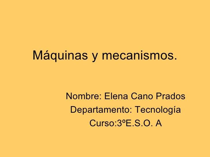 Máquinas y mecanismos. Nombre: Elena Cano Prados Departamento: Tecnología Curso:3ºE.S.O. A