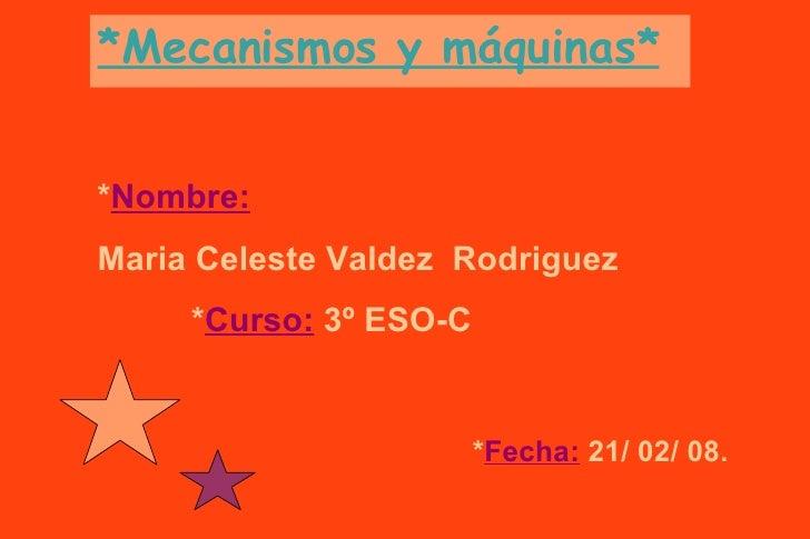 *Mecanismos y máquinas* * Nombre:   Maria Celeste Valdez  Rodriguez   * Curso:  3º ESO-C * Fecha:   21/ 02/ 08.