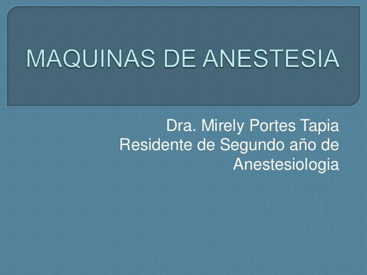MAQUINAS DE ANESTESIA<br />Dra. Mirely Portes Tapia<br />Residente de Segundo año de Anestesiologia<br />