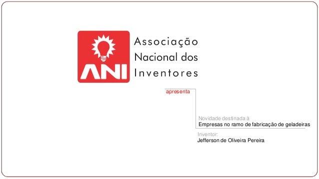 apresenta  Novidade destinada à Empresas no ramo de fabricação de geladeiras Inventor: Jefferson de Oliveira Pereira