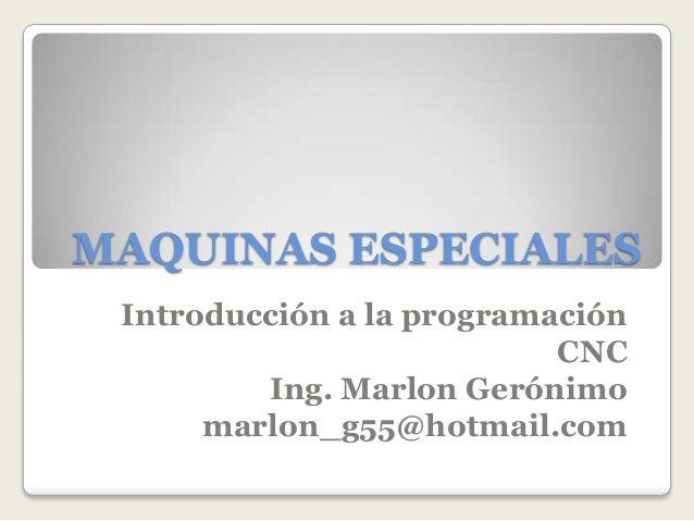 MAQUINAS ESPECIALES Introducción a la programación                           CNC         Ing. Marlon Gerónimo      marlon_...