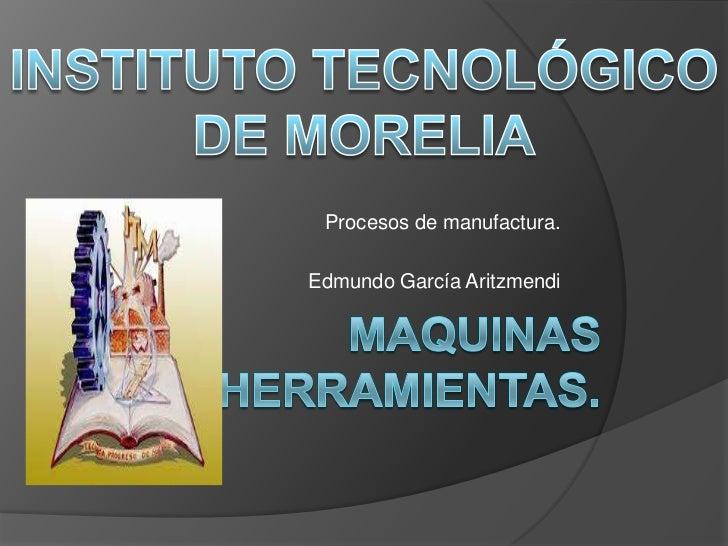 INSTITUTO TECNOLÓGICO DE MORELIA<br />Procesos de manufactura.<br />Edmundo García Aritzmendi<br />Maquinas herramientas.<...