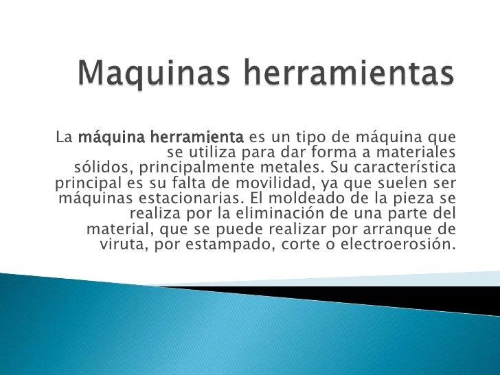 La máquina herramienta es un tipo de máquina que                se utiliza para dar forma a materiales   sólidos, principa...