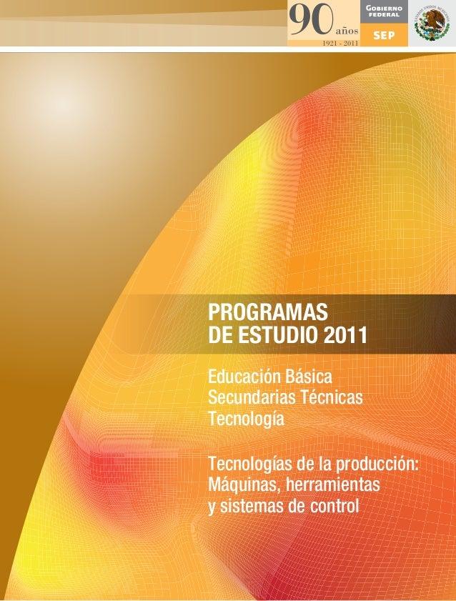 PROGRAMAS DE ESTUDIO 2011 Educación Básica Secundarias Técnicas Tecnología Tecnologías de la producción: Máquinas, herrami...