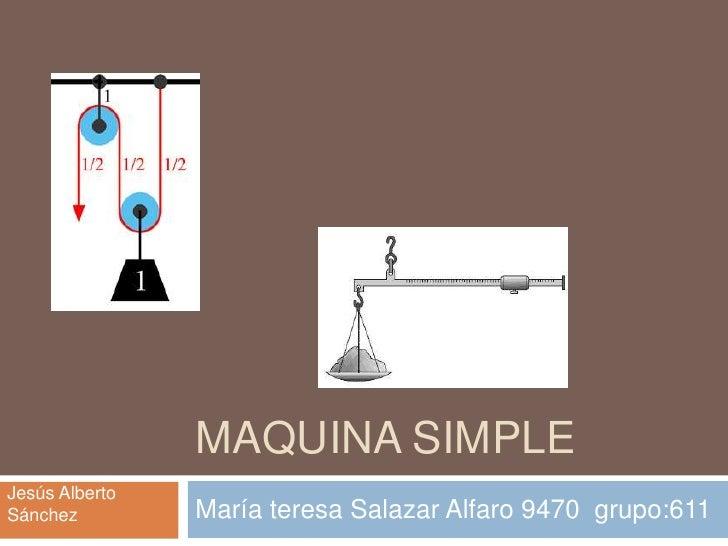 MAQUINA SIMPLEJesús AlbertoSánchez         María teresa Salazar Alfaro 9470 grupo:611