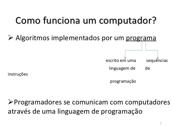 Como funciona um computador? <ul><li>Algoritmos implementados por um  programa </li></ul><ul><li>escrito em uma   sequênci...