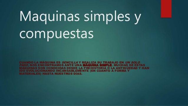 Maquinas simples y compuestas CUANDO LA MÁQUINA ES SENCILLA Y REALIZA SU TRABAJO EN UN SOLO PASO, NOS ENCONTRAMOS ANTE UNA...