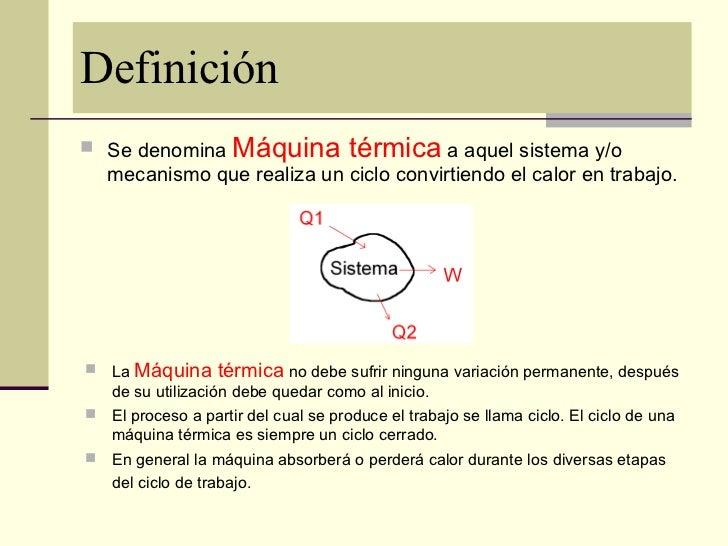 Definición <ul><li>Se denomina  Máquina térmica  a aquel sistema y/o mecanismo que realiza un ciclo convirtiendo el calor ...