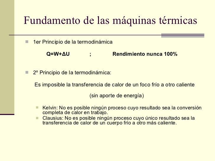 Fundamento de las máquinas térmicas <ul><li>1er Principio de la termodinámica </li></ul><ul><li>Q=W+ Δ U ;  Rendimiento nu...