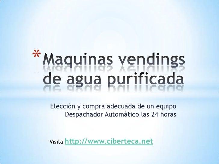 Maquinas vendings de agua purificada<br />Elección y compra adecuada de un equipo Despachador Automático las 24 horas <br ...
