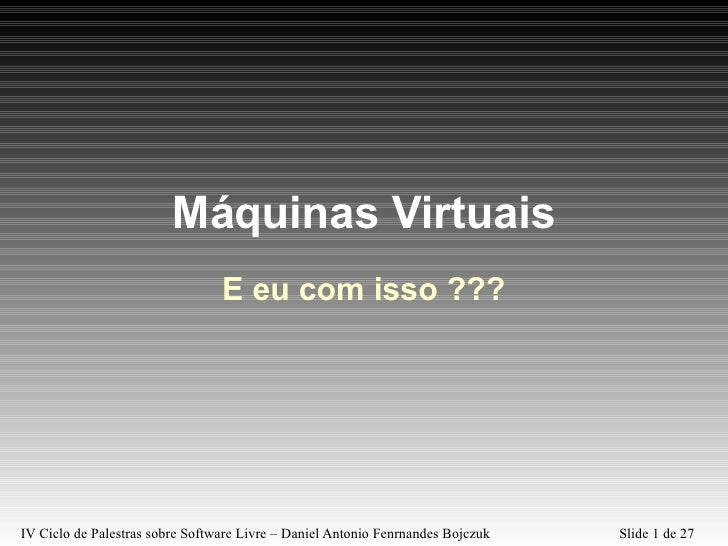 Máquinas Virtuais E eu com isso ???