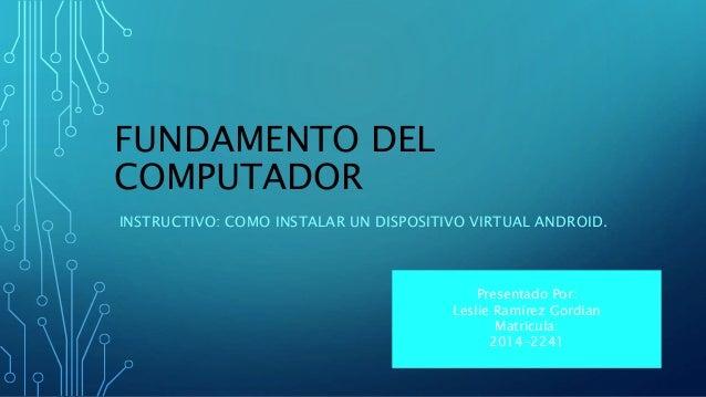 FUNDAMENTO DEL  COMPUTADOR  INSTRUCTIVO: COMO INSTALAR UN DISPOSITIVO VIRTUAL ANDROID.  Presentado Por:  Leslie Ramírez Go...