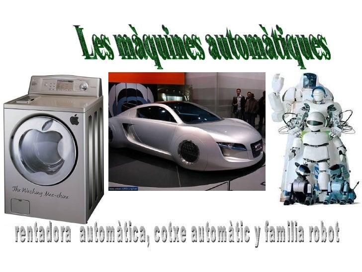 Les màquines automàtiques rentadora  automàtica, cotxe automàtic y familia robot