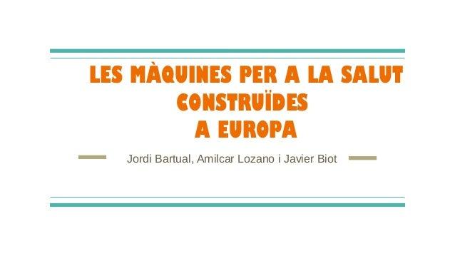 LES MÀQUINES PER A LA SALUT CONSTRUÏDES A EUROPA Jordi Bartual, Amilcar Lozano i Javier Biot