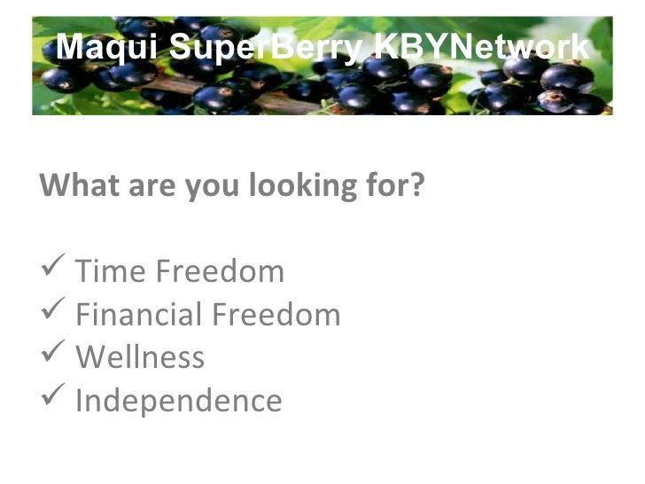Maqui SuperBerry KBYNetwork <ul><li>What are you looking for? </li></ul><ul><li>Time Freedom </li></ul><ul><li>Financial F...