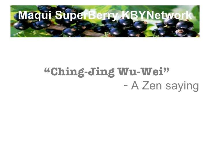 "Maqui SuperBerry KBYNetwork <ul><li>"" Ching-Jing Wu-Wei"" </li></ul><ul><li>A Zen saying </li></ul>"