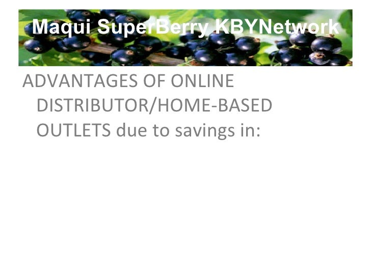 Maqui SuperBerry KBYNetwork ADVANTAGES OF ONLINE DISTRIBUTOR/HOME-BASED OUTLETS due to savings in: