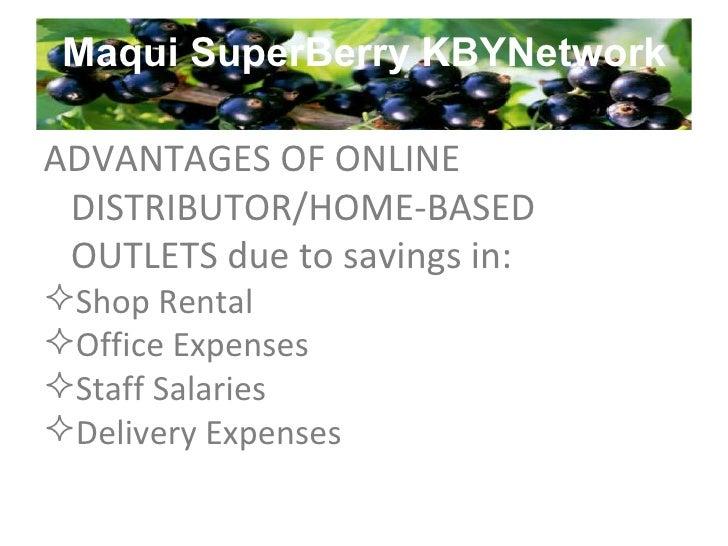 Maqui SuperBerry KBYNetwork <ul><li>ADVANTAGES OF ONLINE DISTRIBUTOR/HOME-BASED OUTLETS due to savings in: </li></ul><ul><...