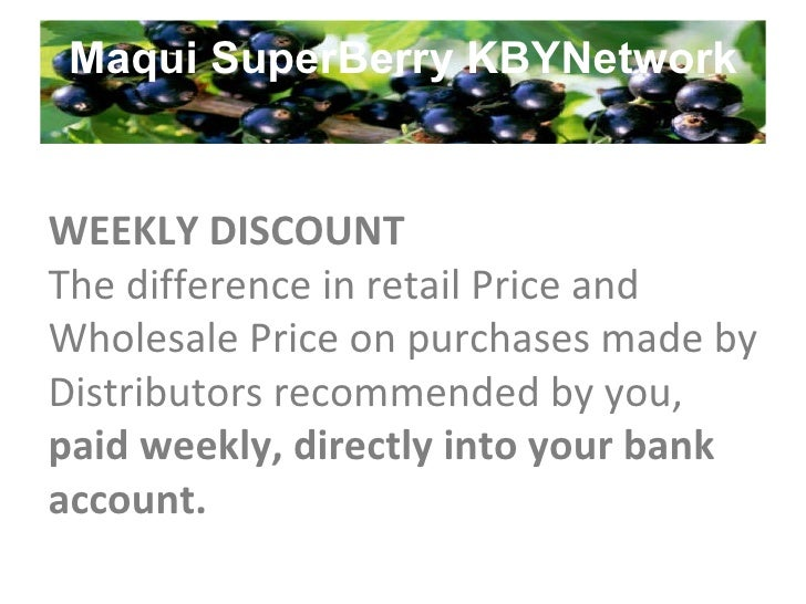 Maqui SuperBerry KBYNetwork WEEKLY DISCOUNT The difference in retail Price and Wholesale Price on purchases made by Distri...