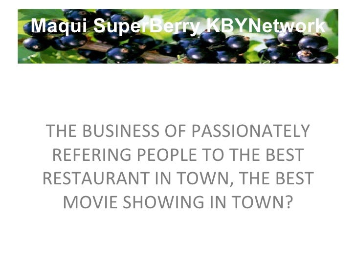 Maqui SuperBerry KBYNetwork THE BUSINESS OF PASSIONATELY REFERING PEOPLE TO THE BEST RESTAURANT IN TOWN, THE BEST MOVIE SH...