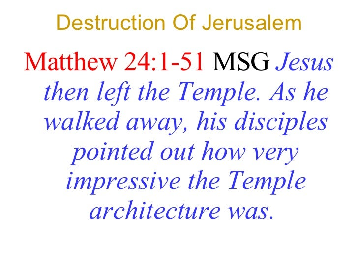 Destruction Of Jerusalem <ul><li>Matthew 24:1-51  MSG   Jesus then left the Temple. As he walked away, his disciples point...
