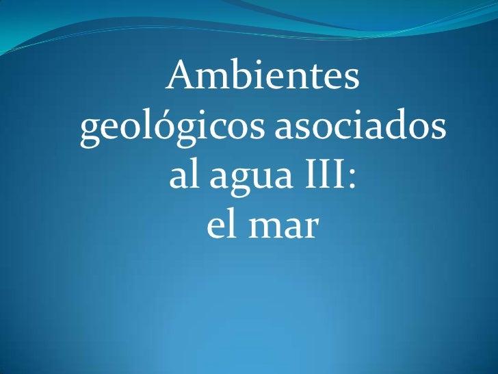 Ambientesgeológicos asociados     al agua III:        el mar
