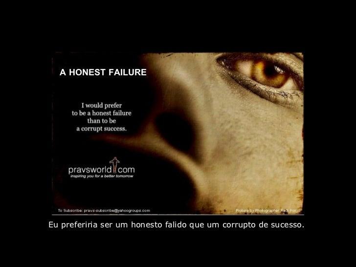 A HONEST FAILURE Eu preferiria ser um honesto falido que um corrupto de sucesso.