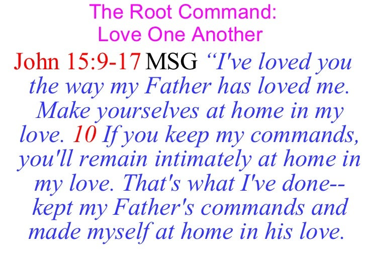 """The Root Command: Love One Another  <ul><li>John 15:9-17  MSG   """"I've loved you the way my Father has loved me. Make yours..."""