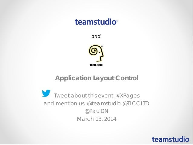 Application Layout Control Tweet about this event: #XPages and mention us: @teamstudio @TLCCLTD @PaulDN March 13, 2014