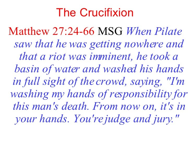 The Crucifixion <ul><li>Matthew 27:24-66  MSG   When Pilate saw that he was getting nowhere and that a riot was imminent, ...