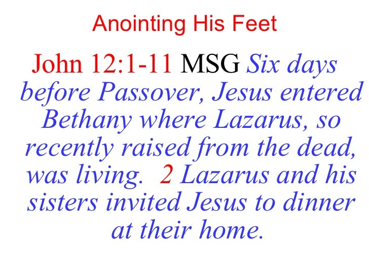 Anointing His Feet <ul><li>John 12:1-11  MSG   Six days before Passover, Jesus entered Bethany where Lazarus, so recently ...