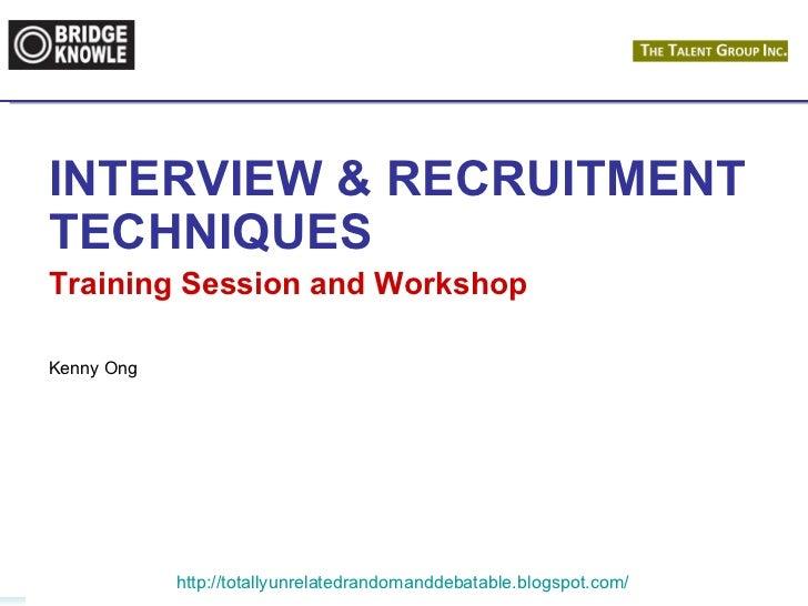 INTERVIEW & RECRUITMENTTECHNIQUESTraining Session and WorkshopKenny Ong            http://totallyunrelatedrandomanddebatab...