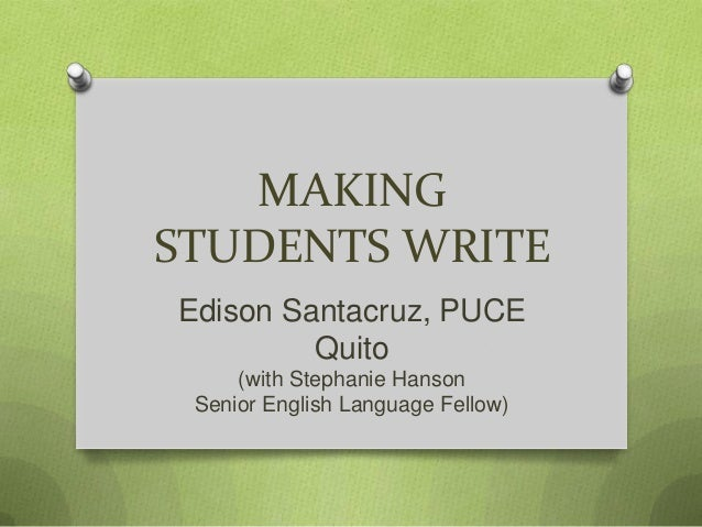 MAKINGSTUDENTS WRITEEdison Santacruz, PUCE         Quito     (with Stephanie Hanson Senior English Language Fellow)