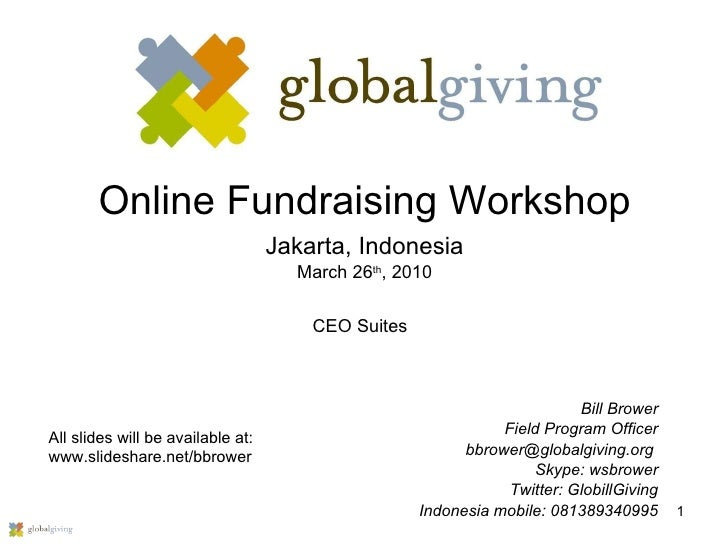 Online Fundraising Workshop Jakarta, Indonesia March 26 th , 2010 Bill Brower Field Program Officer bbrower@globalgiving.o...