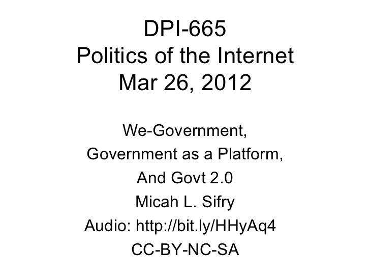DPI-665Politics of the Internet     Mar 26, 2012     We-Government,Government as a Platform,       And Govt 2.0       Mica...