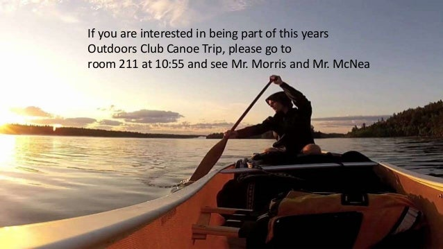 OUTDOORS CLUB- Canoe TripIf you are interested in being part of this years Outdoors Club Canoe Trip, please go to room 211...