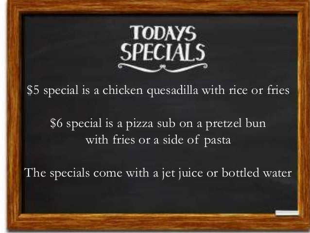 $5 special is a chicken quesadilla with rice or fries $6 special is a pizza sub on a pretzel bun with fries or a side of p...