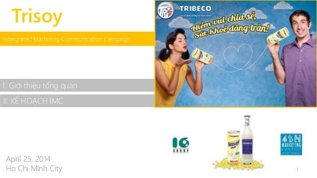 Trisoy  Intergrated Marketing Communication Campaign  I. Giới thiệu tổng quan  II. KẾ HOẠCH IMC  April 25, 2014  Ho Chi Mi...