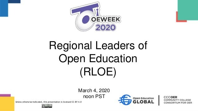March 4, 2020 noon PST Regional Leaders of Open Education (RLOE) Unless otherwise indicated, this presentation is licensed...