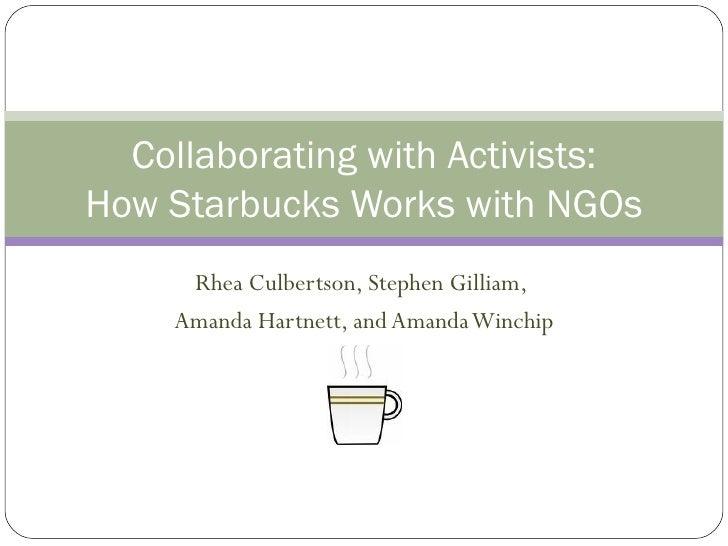 Collaborating with Activists: How Starbucks Works with NGOs      Rhea Culbertson, Stephen Gilliam,     Amanda Hartnett, an...