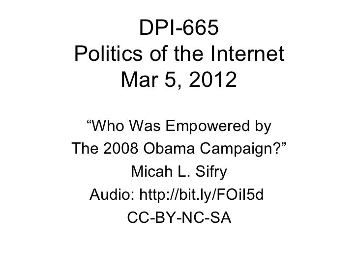 """DPI-665Politics of the Internet      Mar 5, 2012  """"Who Was Empowered byThe 2008 Obama Campaign?""""        Micah L. Sifry   A..."""