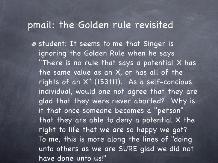 """pmail: the Golden rule revisited   student: It seems to me that Singer is   ignoring the Golden Rule when he says   """"There..."""