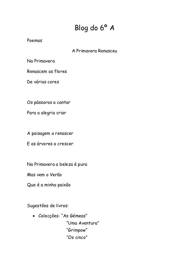Blog do 6º A<br />Poemas<br />A Primavera Renasceu<br />Na Primavera<br />Renascem as flores<br />De várias cores<br />Os ...