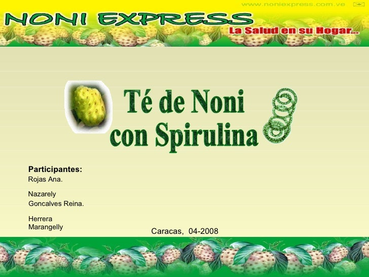 Participantes: Rojas Ana. Nazarely Goncalves Reina. Herrera Marangelly Caracas,  04-2008   Té de Noni con Spirulina