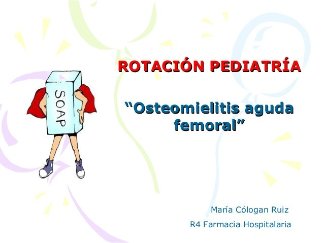 "ROTACIÓN PEDIATRÍAROTACIÓN PEDIATRÍA""""Osteomielitis agudaOsteomielitis agudafemoral""femoral""María Cólogan RuizR4 Farmacia ..."