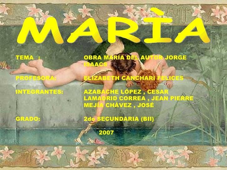 MARÌA  TEMA : OBRA MARÍA DEL AUTOR JORGE  ISAACS PROFESORA: ELIZABETH CANCHARI FELICES  INTEGRANTES: AZABACHE LÓPEZ , CESA...