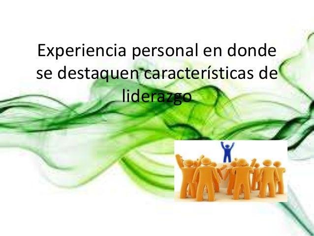 Experiencia personal en dondese destaquen características de          liderazgo